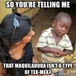 you mean to tell me black kid - so you're telling me that maquiladora isn't a type of tex-mex?
