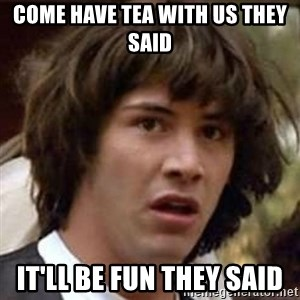 Conspiracy Keanu - come have tea with us they said it'll be fun they said