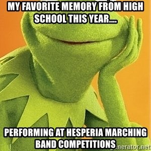 Kermit the frog - My favorite memory from high school this year....  performing at Hesperia Marching Band competitions