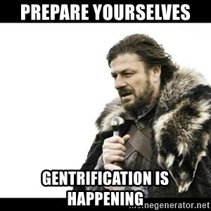Winter is Coming - prepare yourselves  gentrification is happening