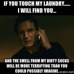 liam neeson taken - If you touch my laundry......      I will find you... and the smell from my dirty socks will be more terrifying than you could possibly imagine.
