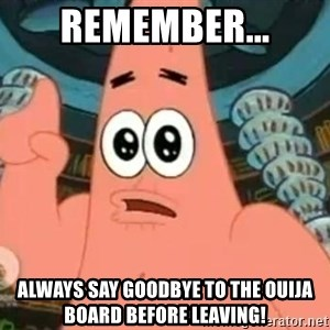 Patrick Says - Remember... Always say goodbye to the Ouija board before leaving!