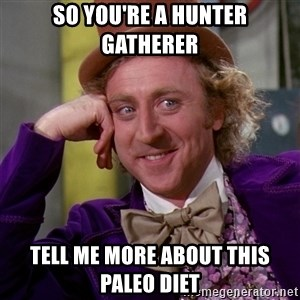 Willy Wonka - so you're a hunter gatherer  tell me more about this paleo diet