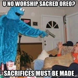 Bad Ass Cookie Monster - u no worship sacred oreo? sacrifices must be made