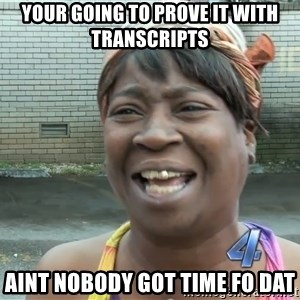 Ain`t nobody got time fot dat - your going to prove it with transcripts  aint nobody got time fo dat