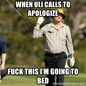 Fuck It Bill Murray - When Uli calls to apologize  Fuck this I'm going to bed