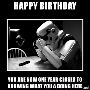Sad Trooper - happy birthday You are now one year closer to knowing what you a doing here