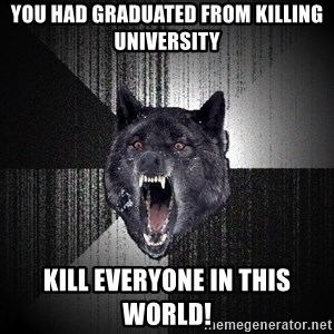 Insanity Wolf - You had graduated from killing university Kill everyone in this world!