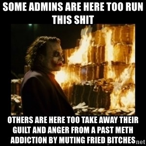 Not about the money joker - Some Admins are here too run this shit  Others are here too take away their guilt and anger from a past meth addiction by muting fried bitches