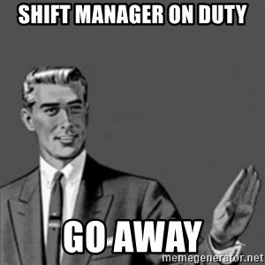 Correction Guy - Shift Manager on duty Go away