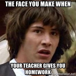 Conspiracy Keanu - the face you make when your teacher gives you homework