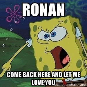 Spongebob Rage - Ronan Come back here and let me love you