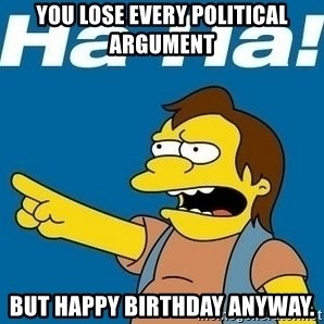 Nelson Muntz Simpson - You lose every political argument But happy birthday anyway.