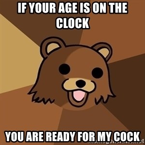 Pedobear - if your age is on the clock you are ready for my cock