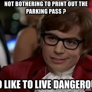 I too like to live dangerously - Not bothering to print out the parking pass ?