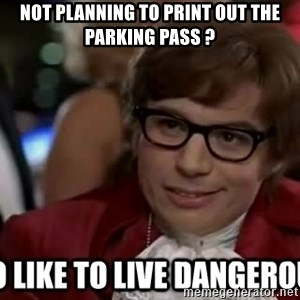 I too like to live dangerously - Not planning to print out the parking pass ?