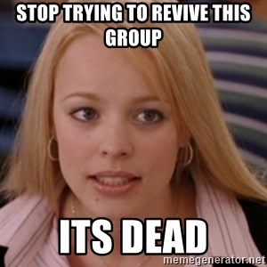 mean girls - Stop trying to revive this group Its dead