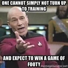 Captain Picard - One cannot simply not turn up to training And expect to win a game of footy