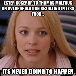mean girls - Ester Boserup to Thomas Malthus on overpopulation resulting in less food... its never going to happen