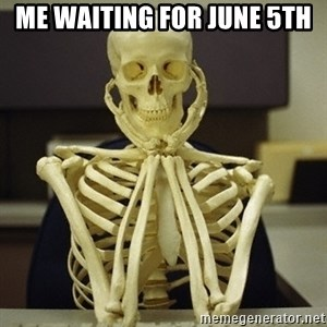 Skeleton waiting - Me waiting for June 5th