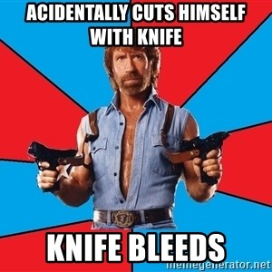 Chuck Norris  - acidentally cuts himself with knife  knife bleeds