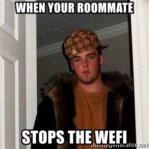 Scumbag Steve - when your roommate stops the wefi