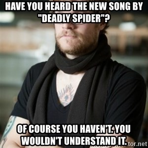 """hipster Barista - have you heard the new song by """"deadly spider""""? of course you haven't. you wouldn't understand it."""