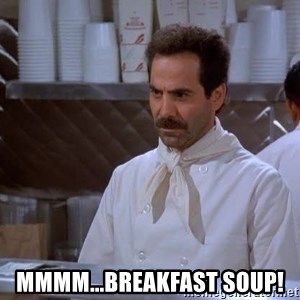 soup nazi - mmmm...Breakfast soup!