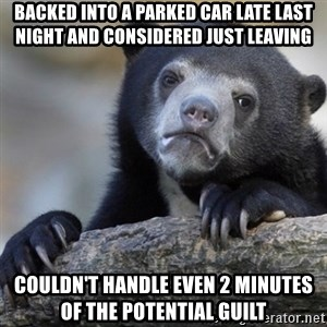 Confession Bear - Backed into a parked car late last night and considered just leaving Couldn't handle even 2 minutes of the potential guilt