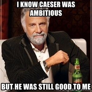 The Most Interesting Man In The World - I know Caeser was ambitious But he was still good to me