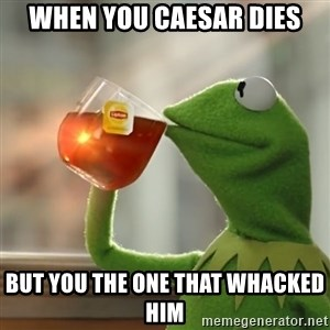 Kermit The Frog Drinking Tea - when you caesar dies but you the one that whacked him