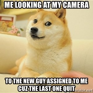 so doge - me looking at my camera to the new guy assigned to me cuz the last one quit