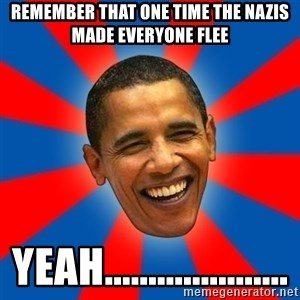 Obama - Remember that one time the Nazis made everyone flee yeah.....................