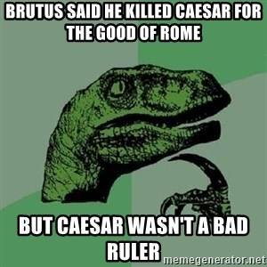 Philosoraptor - Brutus said he killed Caesar for the good of rome  But Caesar wasn't a bad ruler