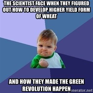 Success Kid - the scientist face when they figured out how to develop higher yield form of wheat  and how they made the green revolution happen