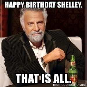 Dos Equis Guy gives advice - Happy birthday Shelley. That is all.