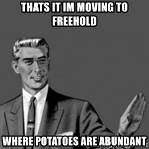 Correction Guy - Thats it Im moving to Freehold where potatoes are abundant