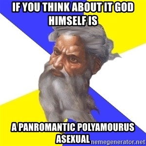 God - If you think about it god himself is a panromantic polyamourus asexual