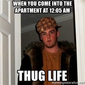 Scumbag Steve - When you come into the apartment at 12:05 AM Thug life