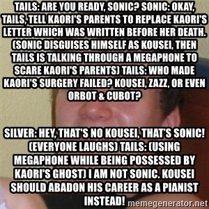 Stoner Stanley - Tails: Are you ready, Sonic? Sonic: Okay, Tails, tell Kaori's parents to replace Kaori's letter which was written before her death. (Sonic disguises himself as Kousei, then Tails is talking through a megaphone to scare Kaori's parents) Tails: Who made Kaori's surgery failed? Kousei, Zazz, or even Orbot & Cubot? Silver: Hey, that's no Kousei, that's Sonic! (everyone laughs) Tails: (using megaphone while being possessed by Kaori's ghost) I am not Sonic. Kousei should abadon his career as a pianist instead!