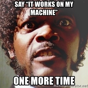 "Mad Samuel L Jackson - Say ""It works on my machine"" one more time"