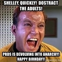 Screaming Captain Kirk - shelley, quickly!  Dostract the adults! Prds is devolving into anarchy!  Happy Birhday!!