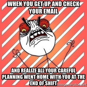 iHate - When you get up and check your email and realize all your careful planning went home with you at the end of shift