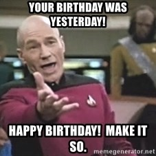 Picard Wtf - Your birthday was yesterday! Happy Birthday!  Make it so.