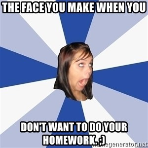 Annoying Facebook Girl - The face you make when you  don't want to do your HOMEWORK. ;)