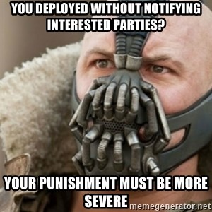 Bane - you deployed without notifying interested parties? your punishment must be more severe