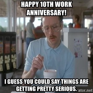 Things are getting pretty Serious (Napoleon Dynamite) - Happy 10th Work Anniversary! I guess you could say things are getting pretty serious.