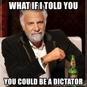 The Most Interesting Man In The World - What if i told you you could be a dictator