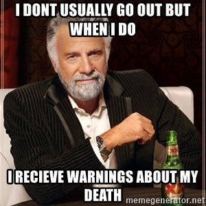 The Most Interesting Man In The World - i dont usually go out but when i do  I recieve warnings about my death