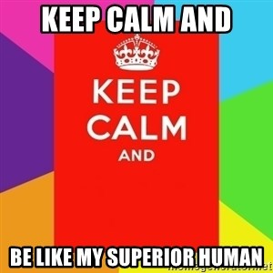 Keep calm and - Keep Calm and  Be like my superior human
